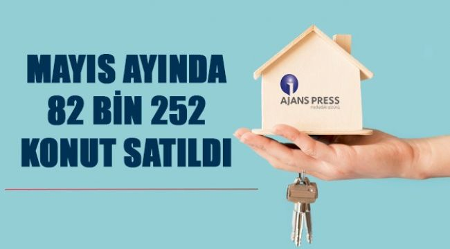 Mayıs ayında 82 bin 252 konut satıldı