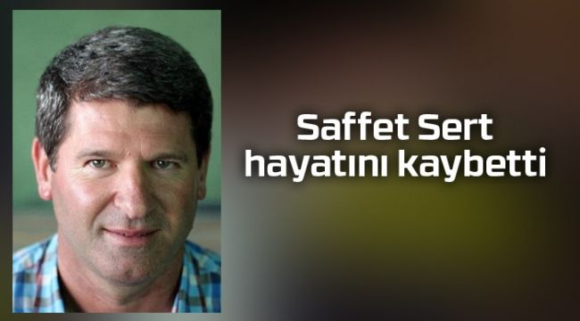 Saffet Sert hayatını kaybetti