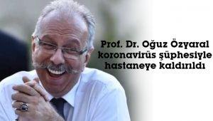 Prf. Dr. Oğuz Özyaral, hastaneye kaldırıldı
