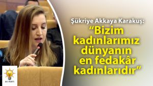 """Karakuş: """"Bizim kadınlarımız dünyanın en fedakâr kadınlarıdır"""""""